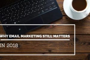 Why Email Marketing Still Matters in 2018